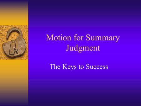 Motion for Summary Judgment The Keys to Success. How does this work?  Summary judgments are governed by Rule 166(a) of the Texas Rules of Civil Procedure.