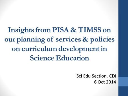 Insights from PISA & TIMSS on our planning of services & policies on curriculum development in Science Education Sci Edu Section, CDI 6 Oct 2014.