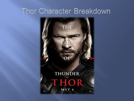 Thor Character A Young and foolish up incoming king of Asgard is tried and tested by his father Odin to see if he really has what it takes to be king.