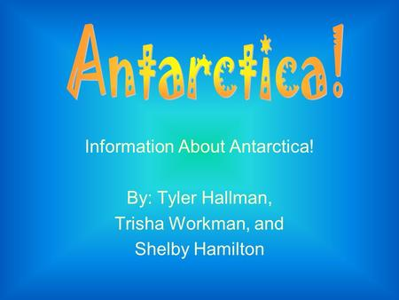 Information About Antarctica! By: Tyler Hallman, Trisha Workman, and Shelby Hamilton.