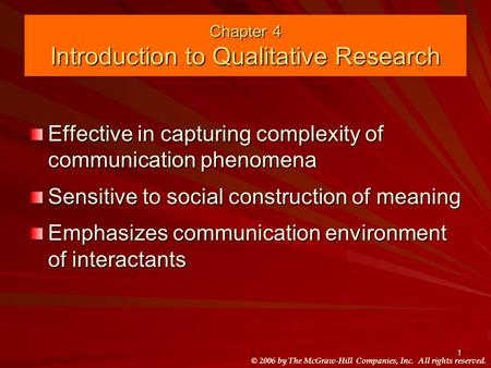 © 2006 by The McGraw-Hill Companies, Inc. All rights reserved. 1 Chapter 4 Introduction to Qualitative Research Effective in capturing complexity of communication.