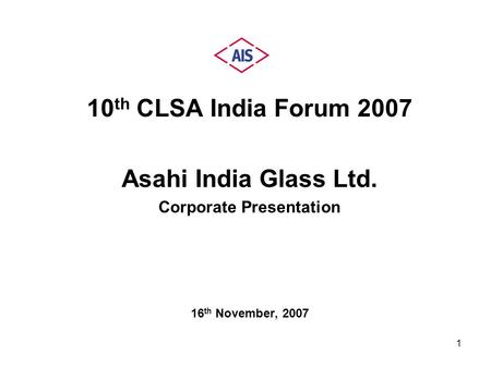 1 10 th CLSA <strong>India</strong> Forum 2007 Asahi <strong>India</strong> Glass Ltd. Corporate Presentation 16 th November, 2007.