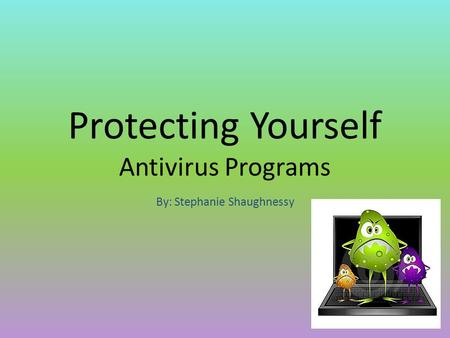 Protecting Yourself Antivirus Programs By: Stephanie Shaughnessy.