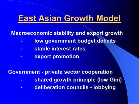 East Asian Growth Model Macroeconomic stability and export growth -low government budget deficits -stable interest rates -export promotion Government -