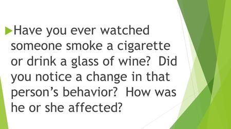  Have you ever watched someone smoke a cigarette or drink a glass of wine? Did you notice a change in that person's behavior? How was he or she affected?
