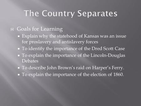 Goals for Learning  Explain why the statehood of Kansas was an issue for proslavery and antislavery forces  To identify the importance of the Dred.