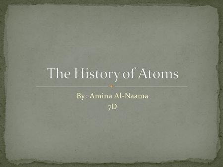 By: Amina Al-Naama 7D. An atom a fundamental piece of matter. Everything in the universe except energy is made of matter, and, so, everything in the universe.