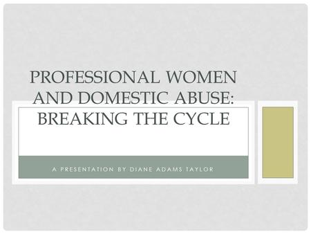 A PRESENTATION BY DIANE ADAMS TAYLOR PROFESSIONAL WOMEN AND DOMESTIC ABUSE: BREAKING THE CYCLE.