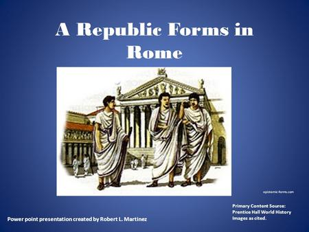 A Republic Forms in Rome Power point presentation created by Robert L. Martinez Primary Content Source: Prentice Hall World History Images as cited. epistemic-forms.com.