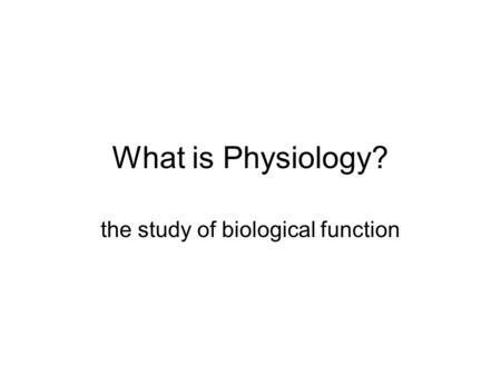 What is Physiology? the study of biological function.