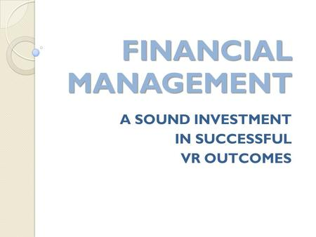 A SOUND INVESTMENT IN SUCCESSFUL VR OUTCOMES FINANCIAL MANAGEMENT FINANCIAL MANAGEMENT.