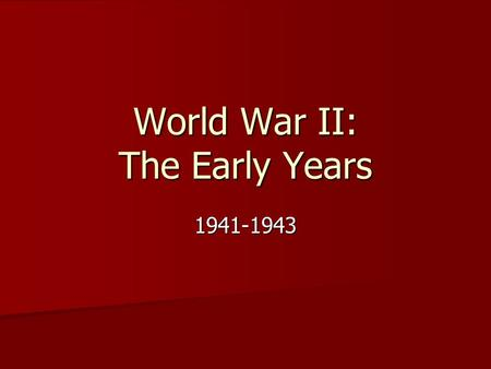 World War II: The Early Years 1941-1943 America at War: The Early Years.