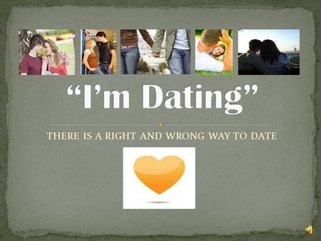 THERE IS A RIGHT AND WRONG WAY TO DATE A healthy dating relationship consist of 2 individuals who have mutual respect for one another (they like each.