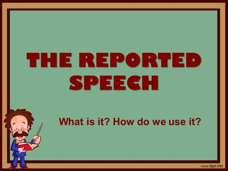 THE REPORTED SPEECH What is it? How do we use it?.