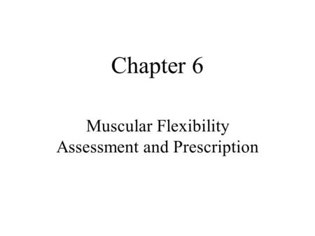 Chapter 6 Muscular Flexibility Assessment and Prescription.