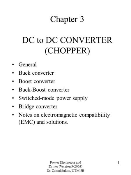 Power Electronics and Drives (Version 3-2003) Dr. Zainal Salam, UTM-JB 1 Chapter 3 DC to DC CONVERTER (CHOPPER) General Buck converter Boost converter.