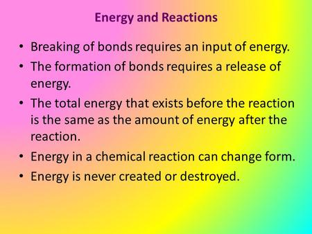 Energy and Reactions Breaking of bonds requires an input of energy. The formation of bonds requires a release of energy. The total energy that exists before.