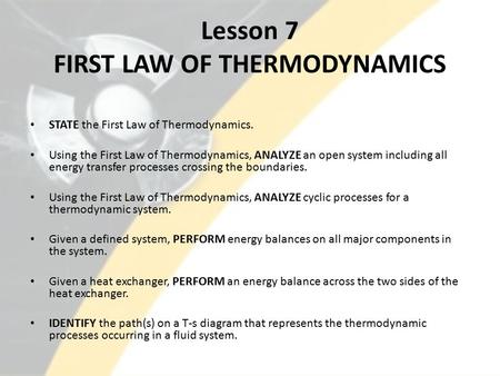Lesson 7 FIRST LAW OF THERMODYNAMICS STATE the First Law of Thermodynamics. Using the First Law of Thermodynamics, ANALYZE an open system including all.