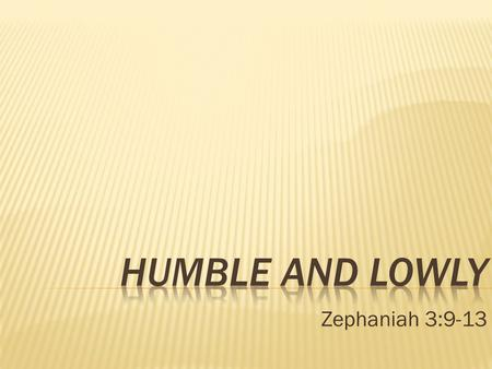 Humble and Lowly Zephaniah 3:9-13.