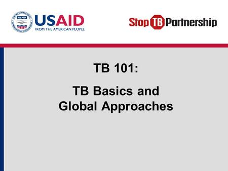 TB 101: TB Basics and Global Approaches. Objectives Review basic TB facts. Define common TB terms. Describe key global TB prevention and care strategies.