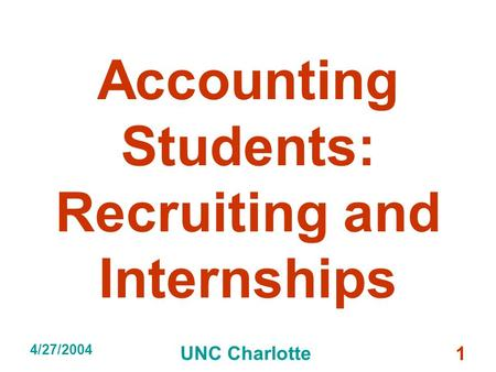 4/27/2004 UNC Charlotte 1 Accounting Students: Recruiting and Internships.