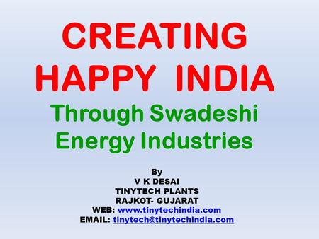 CREATING HAPPY INDIA Through Swadeshi Energy Industries By V K DESAI TINYTECH <strong>PLANTS</strong> RAJKOT- GUJARAT WEB: www.tinytechindia.comwww.tinytechindia.com EMAIL: