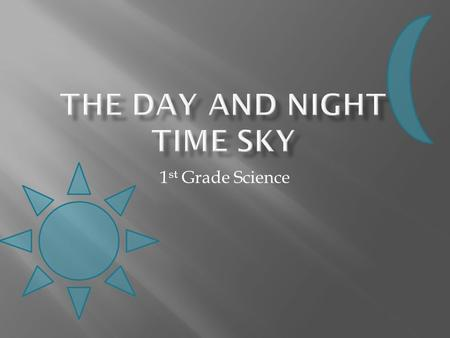 1 st Grade Science.  After being shown features of the day and night time sky, the students will be able to draw detailed pictures of the day and night.