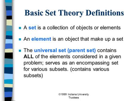©1999 Indiana University Trustees Basic Set Theory Definitions A set is a collection of objects or elements An element is an object that make up a set.