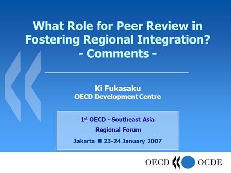 What Role for Peer Review in Fostering Regional Integration? - Comments - 1 st OECD - Southeast Asia Regional Forum Jakarta 23-24 January 2007 Ki Fukasaku.