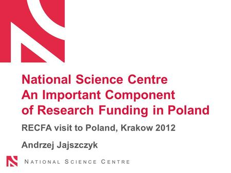 National Science Centre An Important Component of Research Funding in Poland RECFA visit to Poland, Krakow 2012 Andrzej Jajszczyk.