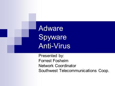 Adware Spyware Anti-Virus Presented by: Forrest Fosheim Network Coordinator Southwest Telecommunications Coop.