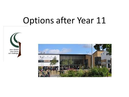 Options after Year 11. Birchwood 6 th Form If you would like to do 5 A Levels Average Point Score of 49 (A/B grade average) and meet entry requirement.