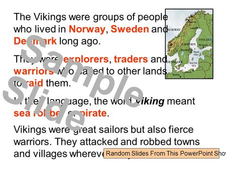 The Vikings were groups of people who lived in Norway, Sweden and Denmark long ago. They were explorers, traders and warriors who sailed to other lands.