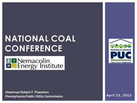 April 23, 2013 NATIONAL COAL CONFERENCE Chairman Robert F. Powelson Pennsylvania Public Utility Commission.