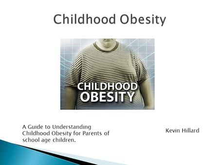 Childhood Obesity A Guide to Understanding Childhood Obesity for Parents of school age children. Kevin Hillard.