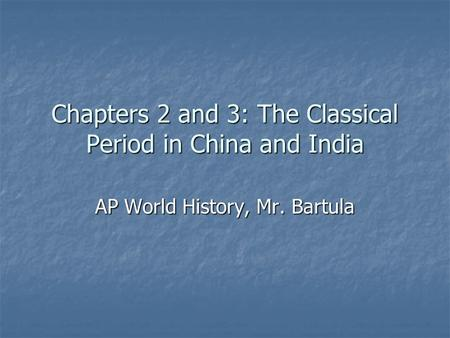 Chapters 2 and 3: The Classical Period in China and India AP World History, Mr. Bartula.