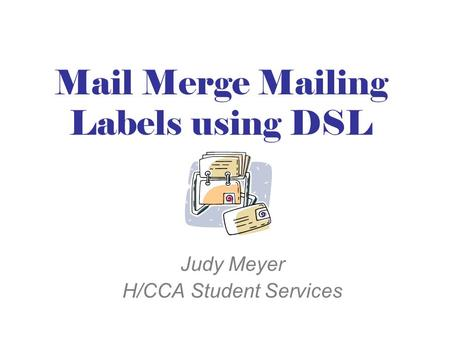 Mail Merge Mailing Labels using DSL Judy Meyer H/CCA Student Services.