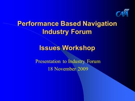 Performance Based Navigation Industry Forum Issues Workshop Presentation to Industry Forum 18 November 2009.