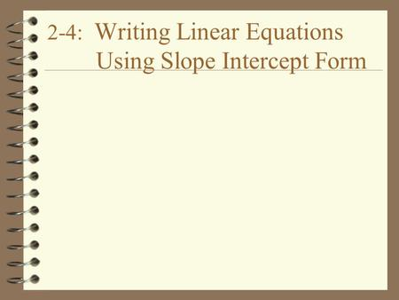 2-4: Writing Linear Equations Using Slope Intercept Form.