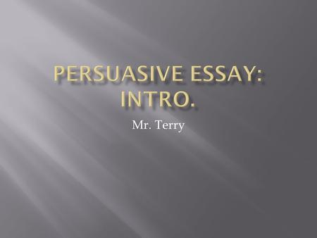 Mr. Terry.  The first step to writing an essay is knowing what type you are going to write and making sure that you understand how that particular type.