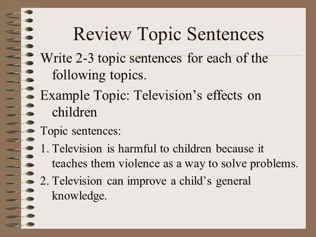 Review Topic Sentences Write 2-3 topic sentences for each of the following topics. Example Topic: Television's effects on children Topic sentences: 1.Television.