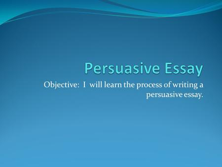 Objective: I will learn the process of writing a persuasive essay.