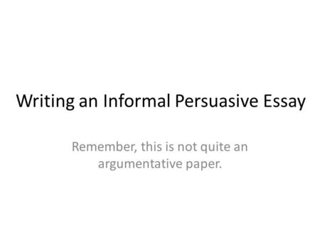 Writing an Informal Persuasive Essay Remember, this is not quite an argumentative paper.