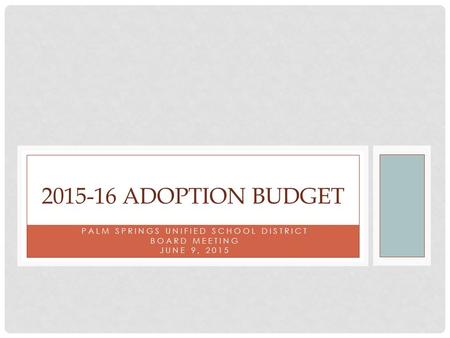 PALM SPRINGS UNIFIED SCHOOL DISTRICT BOARD MEETING JUNE 9, 2015 2015-16 ADOPTION BUDGET.