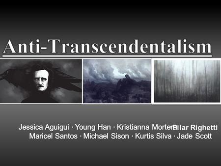 ·Pilar Righetti. What is Anti-Transcendentalism? 19 th Century Focused and believed in: Dark side of humanity Individual Truths Man's uncertainty and.