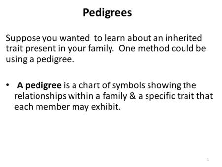 1 Pedigrees Suppose you wanted to learn about an inherited trait present in your family. One method could be using a pedigree. A pedigree is a chart of.
