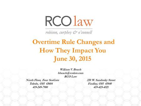 Overtime Rule Changes and How They Impact You June 30, 2015 William V. Beach RCO Law Ninth Floor, Four SeaGate 220 W. Sandusky Street.