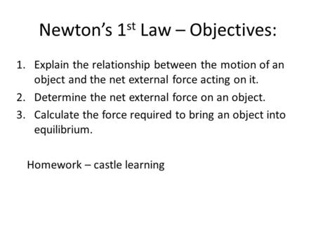 Newton's 1 st Law – Objectives: 1.Explain the relationship between the motion of an object and the net external force acting on it. 2.Determine the net.