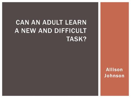Allison Johnson CAN AN ADULT LEARN A NEW AND DIFFICULT TASK?