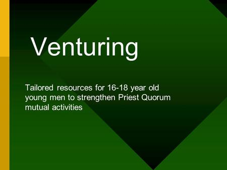 Venturing Tailored resources for 16-18 year old young men to strengthen Priest Quorum mutual activities.
